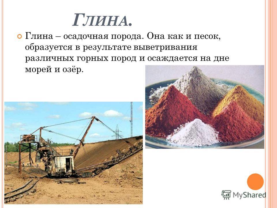 Г ЛИНА. Глина – осадочная порода. Она как и песок, образуется в результате выветривания различных горных пород и осаждается на дне морей и озёр.