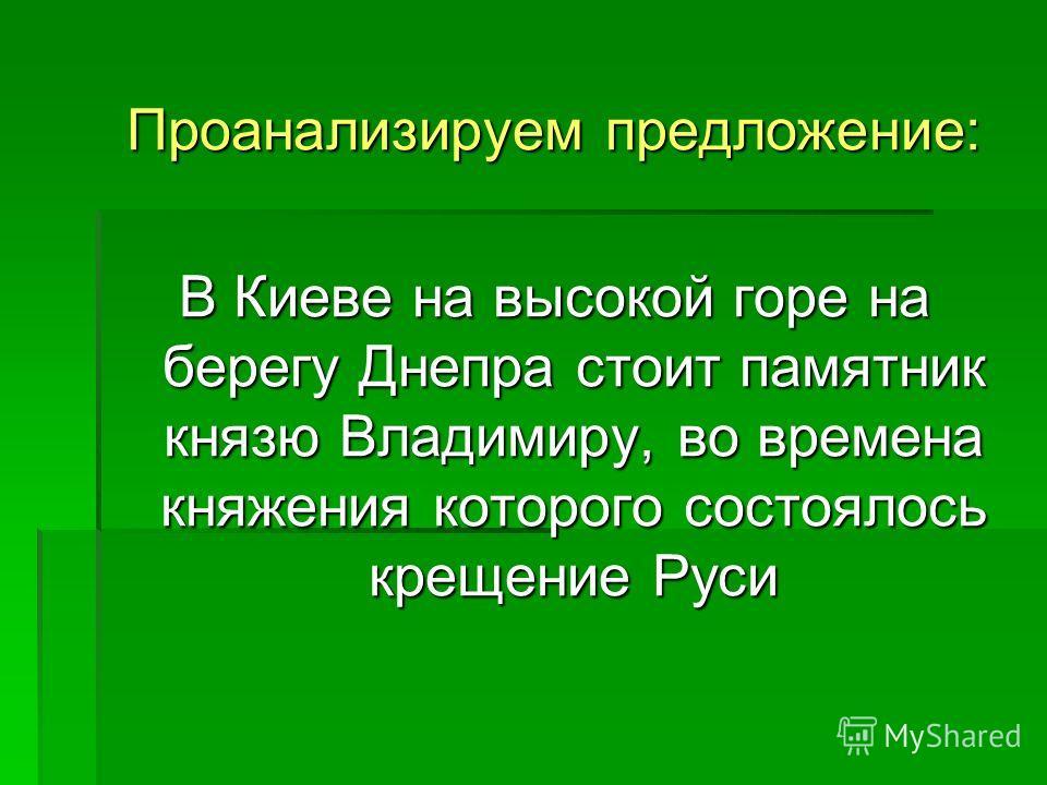 Проанализируем предложение: В Киеве на высокой горе на берегу Днепра стоит памятник князю Владимиру, во времена княжения которого состоялось крещение Руси