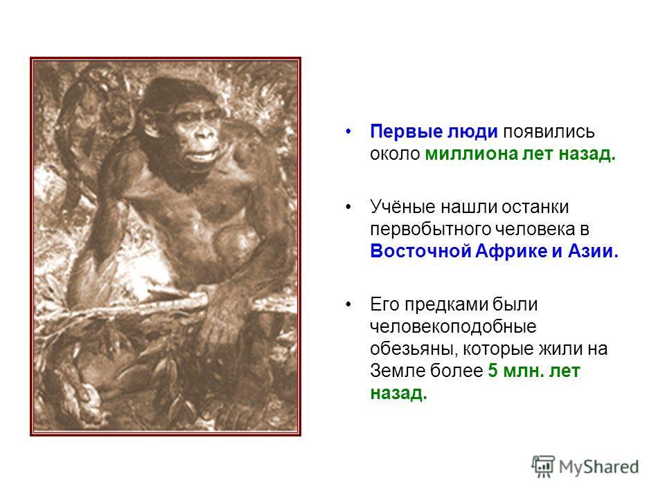 Первые люди появились около миллиона лет назад. Учёные нашли останки первобытного человека в Восточной Африке и Азии. Его предками были человекоподобные обезьяны, которые жили на Земле более 5 млн. лет назад.