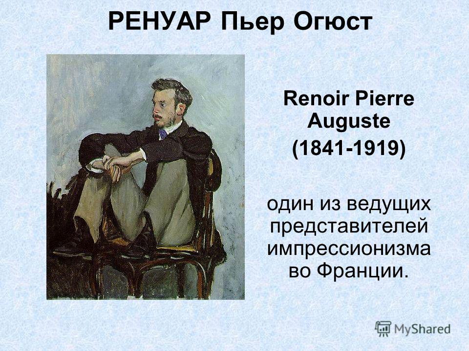 РЕНУАР Пьер Огюст Renoir Pierre Auguste (1841-1919) один из ведущих представителей импрессионизма во Франции.