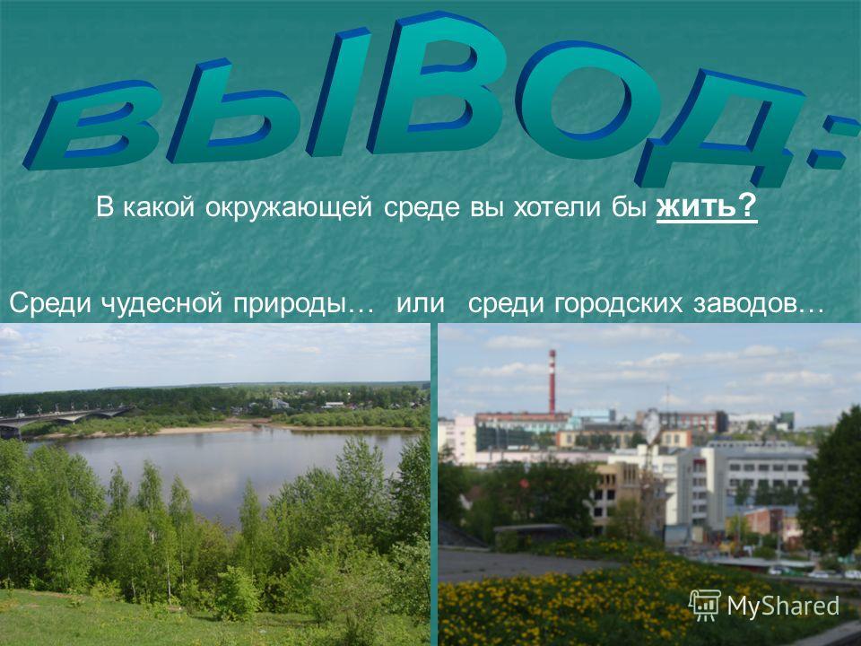 В какой окружающей среде вы хотели бы жить? Среди чудесной природы…среди городских заводов…или