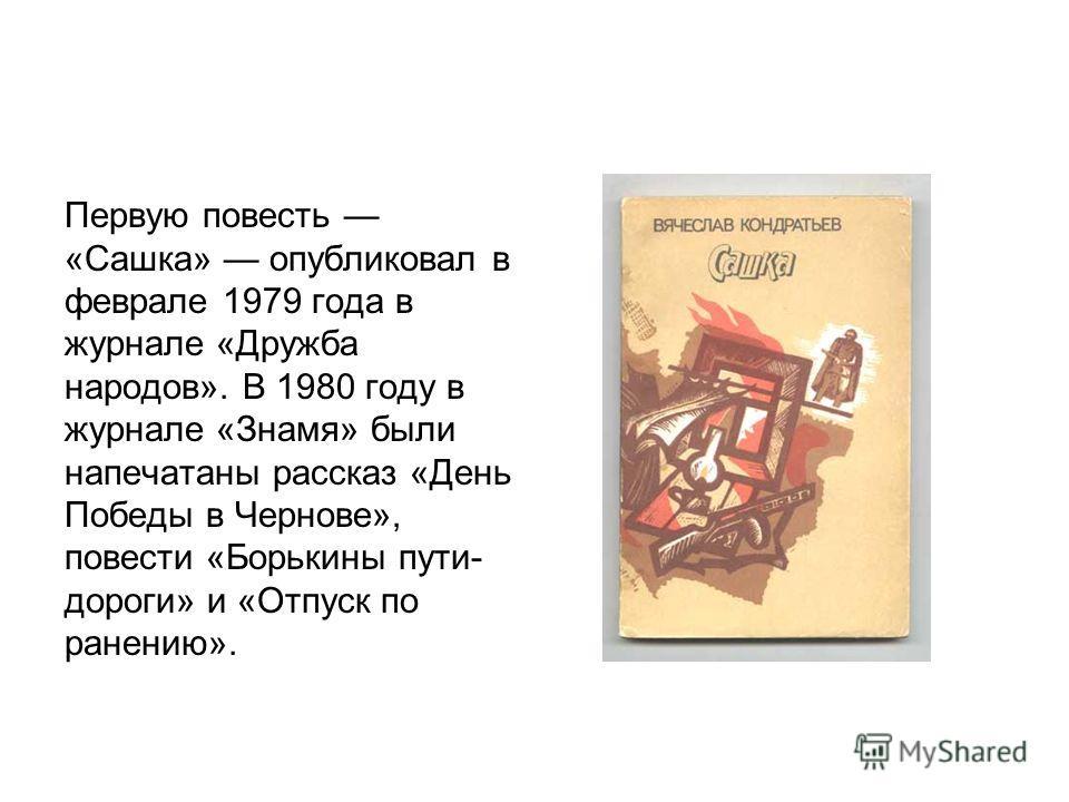 Первую повесть «Сашка» опубликовал в феврале 1979 года в журнале «Дружба народов». В 1980 году в журнале «Знамя» были напечатаны рассказ «День Победы в Чернове», повести «Борькины пути- дороги» и «Отпуск по ранению».