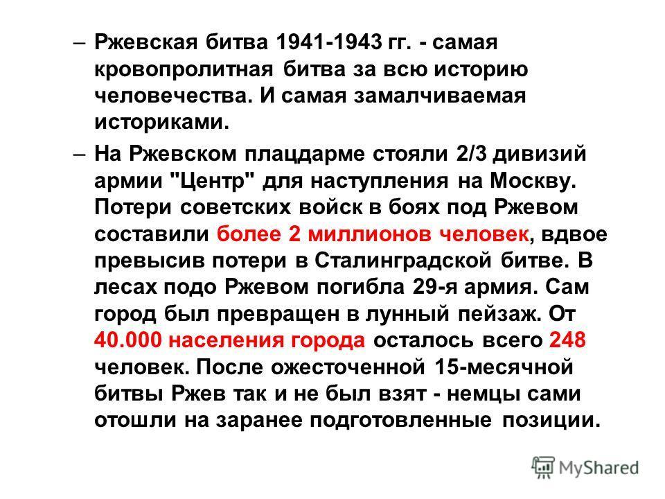 –Ржевская битва 1941-1943 гг. - самая кровопролитная битва за всю историю человечества. И самая замалчиваемая историками. –На Ржевском плацдарме стояли 2/3 дивизий армии