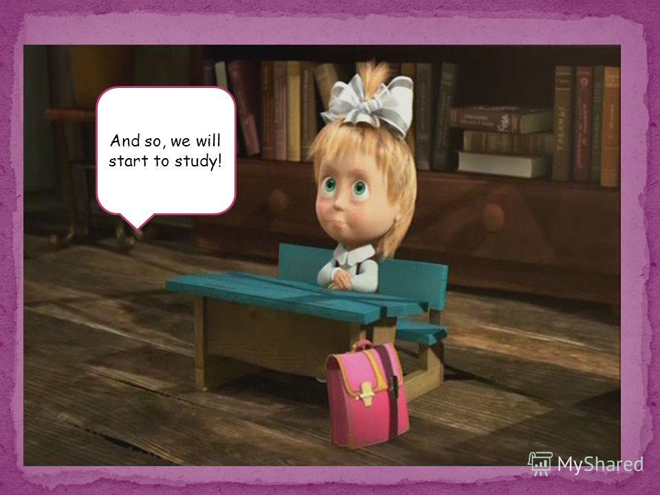 And so, we will start to study!