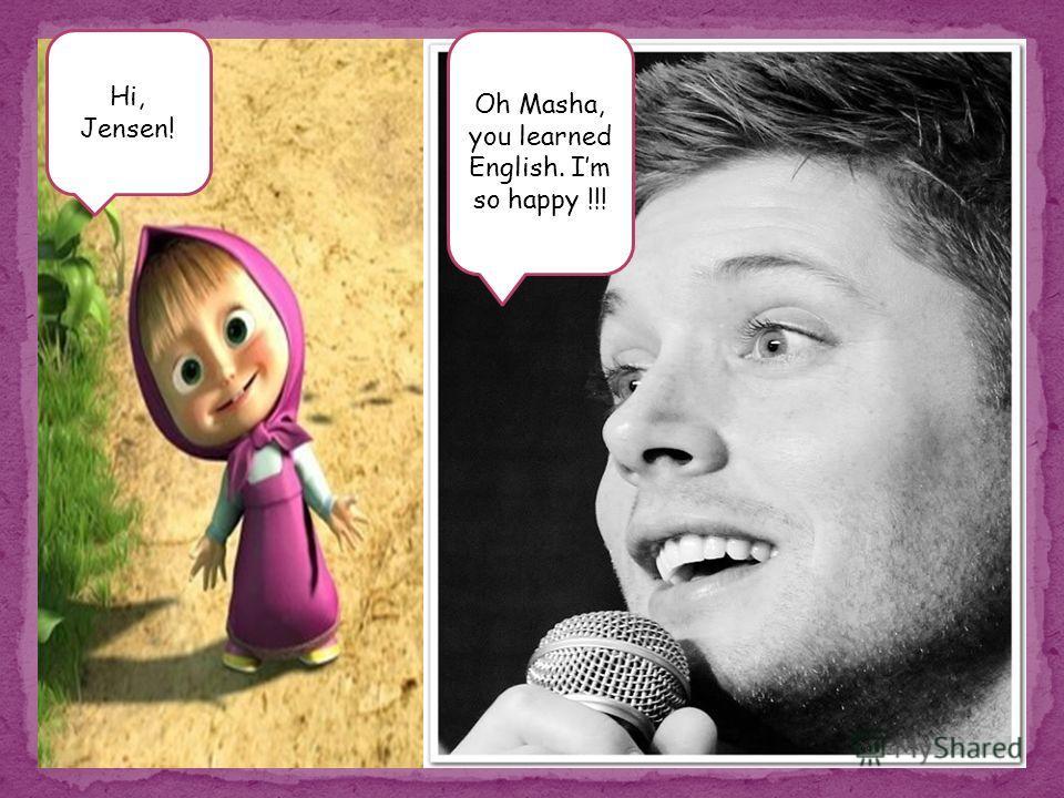 Hi, Jensen! Oh Masha, you learned English. Im so happy !!!