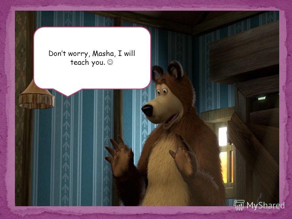 Dont worry, Masha, I will teach you.