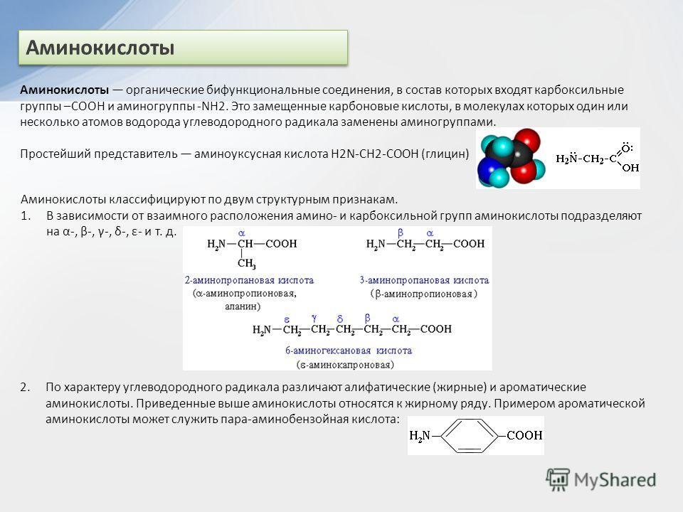 Аминокислоты Аминокислоты органические бифункциональные соединения, в состав которых входят карбоксильные группы –СООН и аминогруппы -NH2. Это замещенные карбоновые кислоты, в молекулах которых один или несколько атомов водорода углеводородного радик
