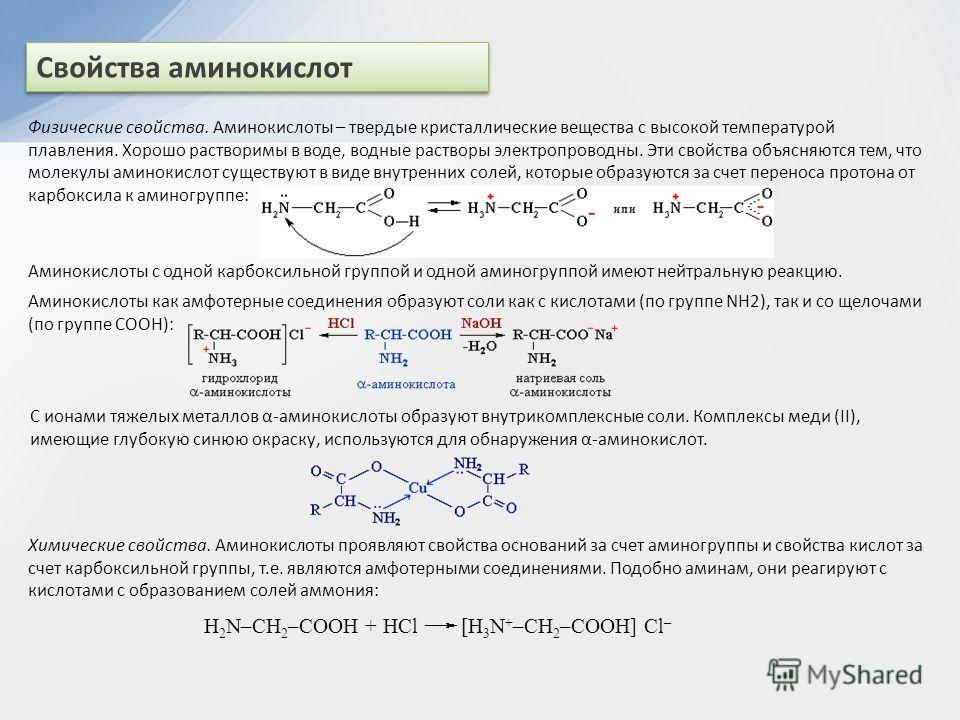 Свойства аминокислот Физические свойства. Аминокислоты – твердые кристаллические вещества с высокой температурой плавления. Хорошо растворимы в воде, водные растворы электропроводны. Эти свойства объясняются тем, что молекулы аминокислот существуют в