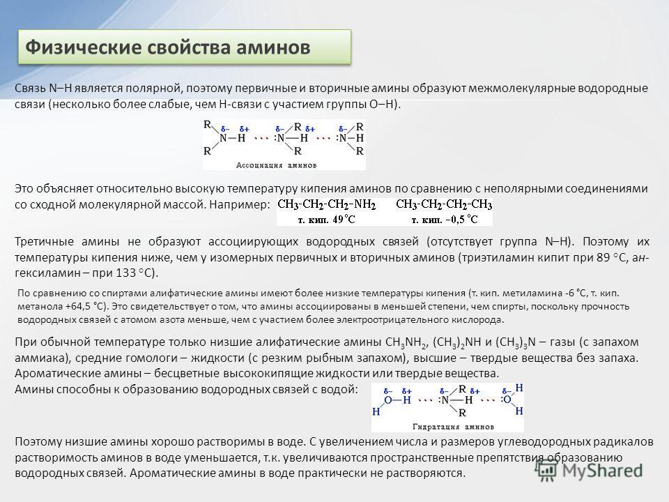 Физические свойства аминов Связь N–H является полярной, поэтому первичные и вторичные амины образуют межмолекулярные водородные связи (несколько более слабые, чем Н-связи с участием группы О–Н). Это объясняет относительно высокую температуру кипения