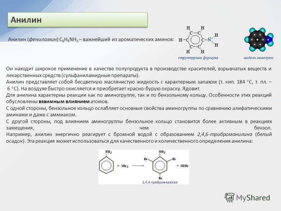 Анилин Анилин (фениламин) С 6 H 5 NH 2 – важнейший из ароматических аминов: Он находит широкое применение в качестве полупродукта в производстве красителей, взрывчатых веществ и лекарственных средств (сульфаниламидные препараты). Анилин представляет