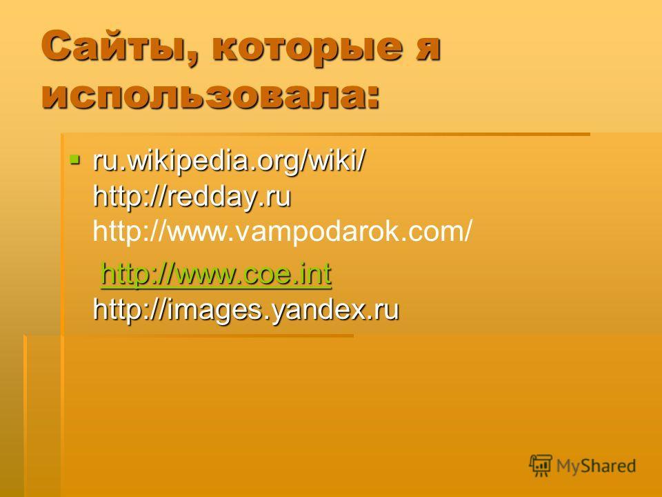 Сайты, которые я использовала: ru.wikipedia.org/wiki/ http://redday.ru ru.wikipedia.org/wiki/ http://redday.ru http://www.vampodarok.com/ http://www.coe.int http://images.yandex.ru http://www.coe.int http://images.yandex.ruhttp://www.coe.int