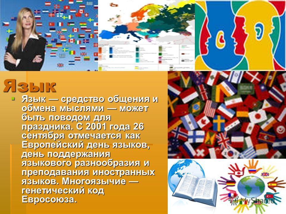 Язык средство общения и обмена мыслями может быть поводом для праздника. С 2001 года 26 сентября отмечается как Европейский день языков, день поддержания языкового разнообразия и преподавания иностранных языков. Многоязычие генетический код Евросоюза