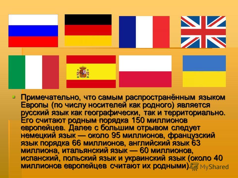 Примечательно, что самым распространённым языком Европы (по числу носителей как родного) является русский язык как географически, так и территориально. Его считают родным порядка 150 миллионов европейцев. Далее с большим отрывом следует немецкий язык