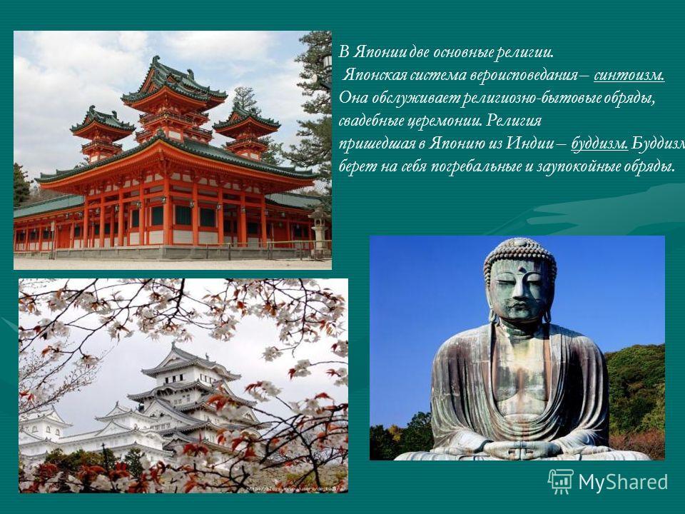 В Японии две основные религии. Японская система вероисповедания – синтоизм. Она обслуживает религиозно-бытовые обряды, свадебные церемонии. Религия пришедшая в Японию из Индии – буддизм. Буддизм берет на себя погребальные и заупокойные обряды.