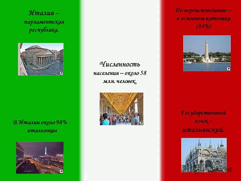 Италия – парламентская республика. Численность населения – около 58 млн. человек. Государственный язык – итальянский. По вероисповеданию – в основном католики (84%) В Италии около 98% - итальянцы