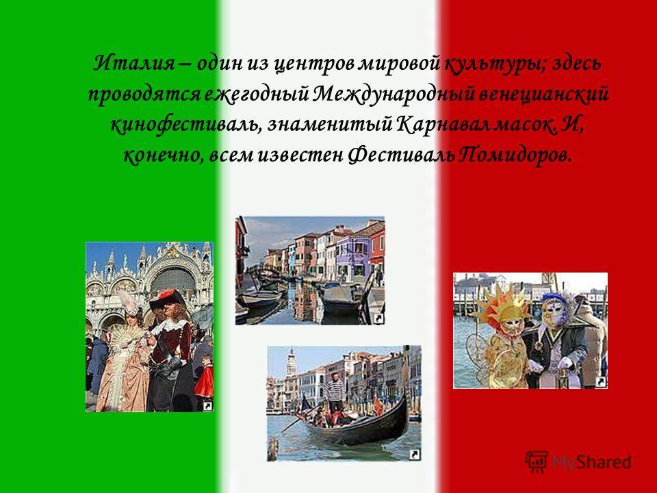 И талия – один из центров мировой культуры; здесь проводятся ежегодный Международный венецианский кинофестиваль, знаменитый Карнавал масок. И, конечно, всем известен Фестиваль Помидоров.