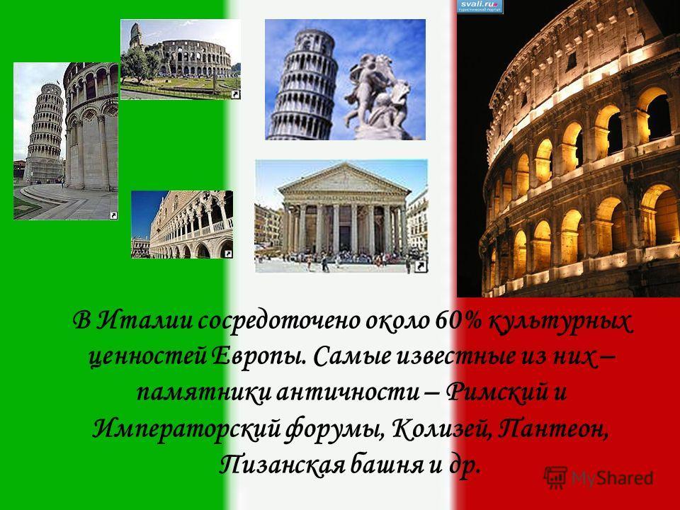 В Италии сосредоточено около 60% культурных ценностей Европы. Самые известные из них – памятники античности – Римский и Императорский форумы, Колизей, Пантеон, Пизанская башня и др.
