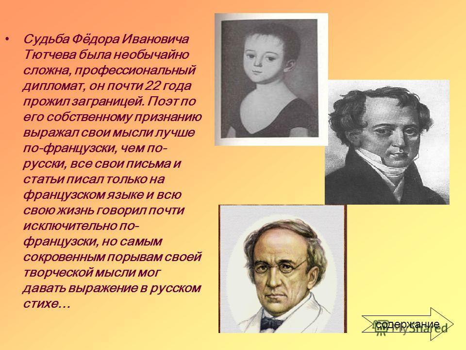 Судьба Фёдора Ивановича Тютчева была необычайно сложна, профессиональный дипломат, он почти 22 года прожил заграницей. Поэт по его собственному признанию выражал свои мысли лучше по-французски, чем по- русски, все свои письма и статьи писал только на