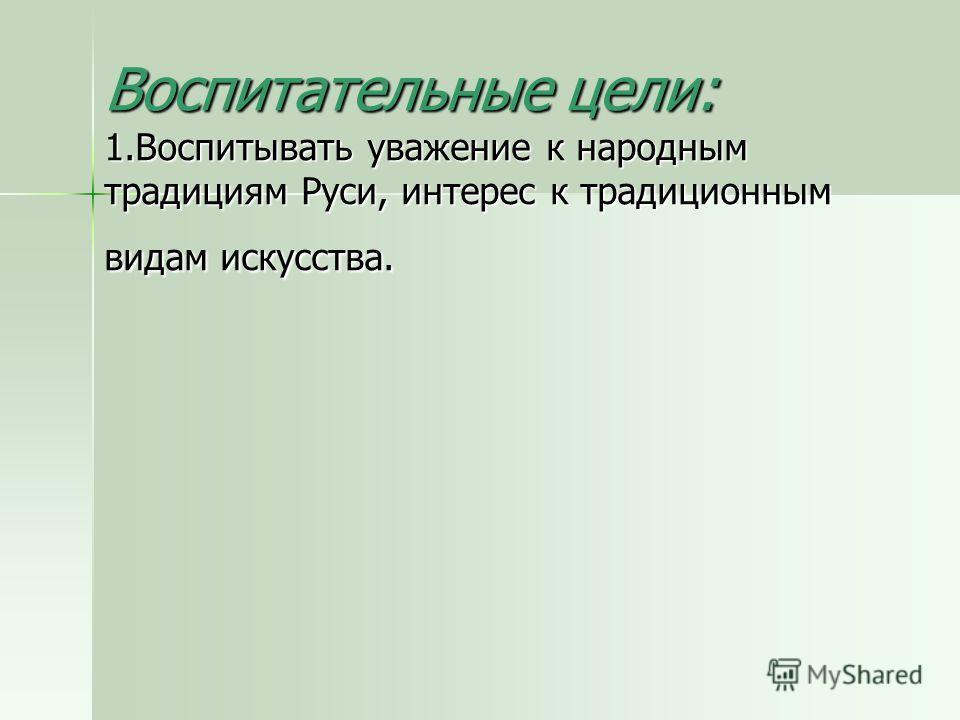 Воспитательные цели: 1.Воспитывать уважение к народным традициям Руси, интерес к традиционным видам искусства.