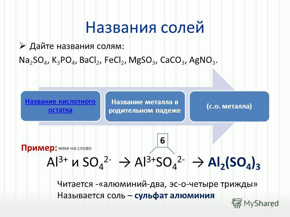 Названия солей Дайте названия солям: Na 2 SO 4, K 3 PO 4, BaCl 2, FeCl 2, MgSO 3, CaCO 3, AgNO 3. Название кислотного остатка Название металла в родительном падеже (с.о. металла) Al 3+ и SO 4 2- Al 3+ SO 4 2- Al 2 (SO 4 ) 3 6 Читается -«алюминий-два,
