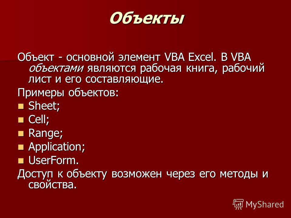 Объекты Объект - основной элемент VBA Excel. В VBA объектами являются рабочая книга, рабочий лист и его составляющие. Примеры объектов: Sheet; Sheet; Cell; Cell; Range; Range; Application; Application; UserForm. UserForm. Доступ к объекту возможен че