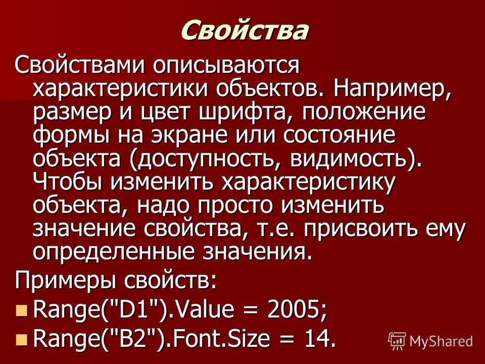 Свойства Свойствами описываются характеристики объектов. Например, размер и цвет шрифта, положение формы на экране или состояние объекта (доступность, видимость). Чтобы изменить характеристику объекта, надо просто изменить значение свойства, т.е. при