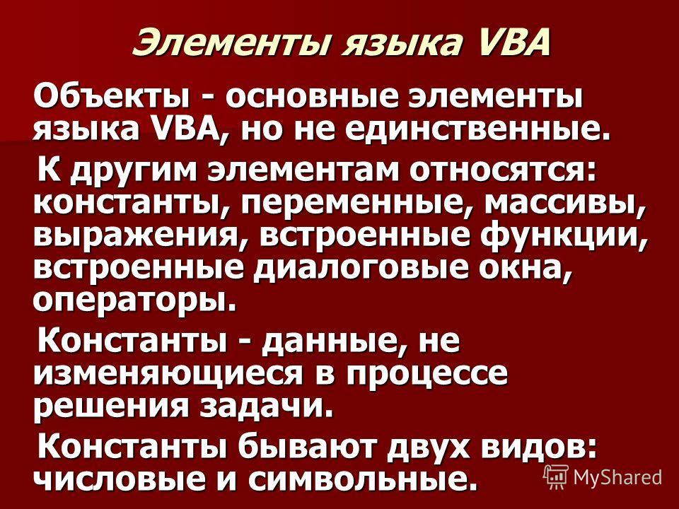 Элементы языка VBA Объекты - основные элементы языка VBA, но не единственные. Объекты - основные элементы языка VBA, но не единственные. К другим элементам относятся: константы, переменные, массивы, выражения, встроенные функции, встроенные диалоговы