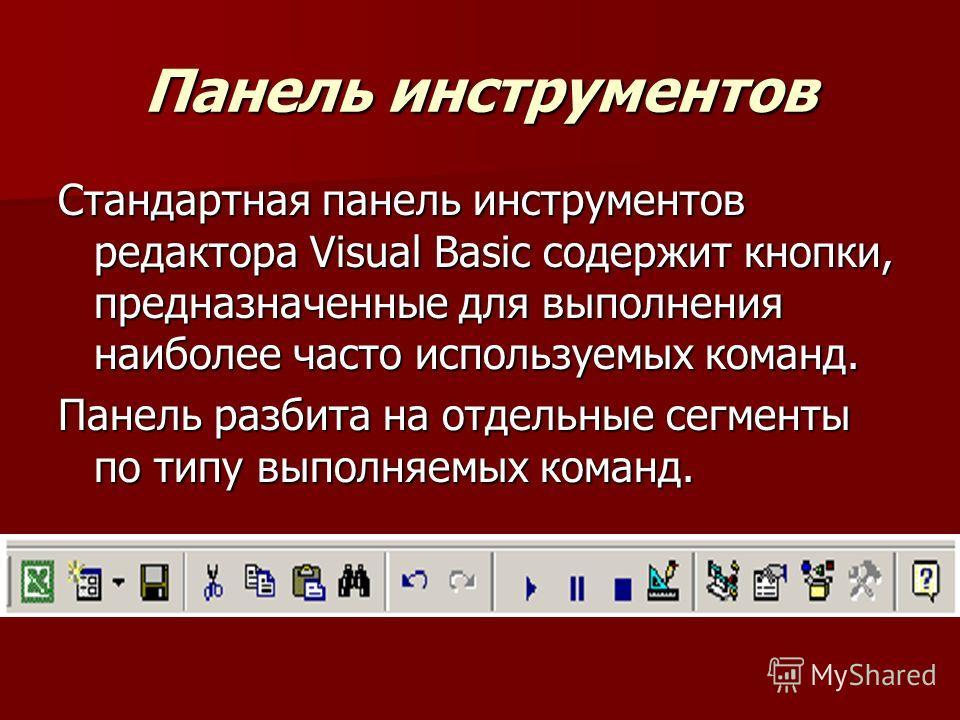 Панель инструментов Стандартная панель инструментов редактора Visual Basic содержит кнопки, предназначенные для выполнения наиболее часто используемых команд. Панель разбита на отдельные сегменты по типу выполняемых команд.