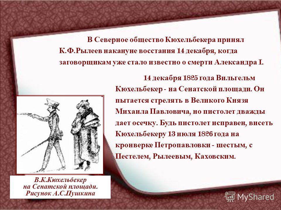 В Северное общество Кюхельбекера принял К. Ф. Рылеев накануне восстания 14 декабря, когда заговорщикам уже стало известно о смерти Александра I. 14 декабря 1825 года Вильгельм Кюхельбекер - на Сенатской площади. Он пытается стрелять в Великого Князя