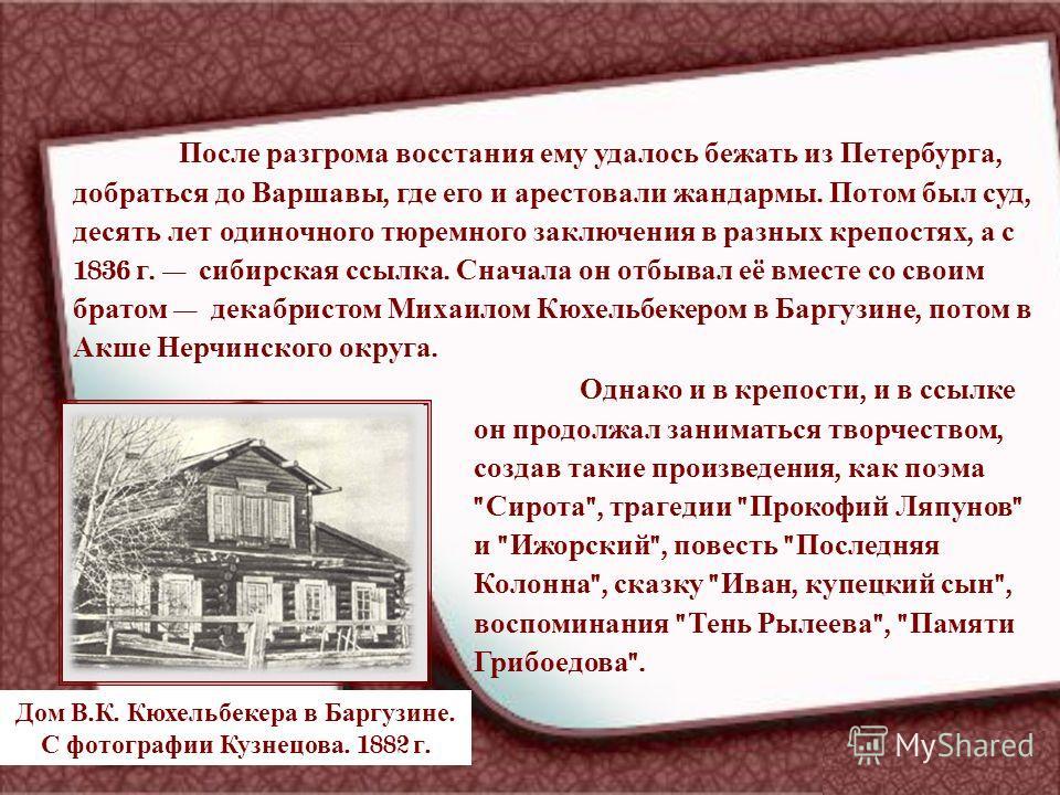 После разгрома восстания ему удалось бежать из Петербурга, добраться до Варшавы, где его и арестовали жандармы. Потом был суд, десять лет одиночного тюремного заключения в разных крепостях, а с 1836 г. сибирская ссылка. Сначала он отбывал её вместе с