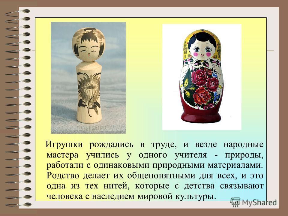 Из истории Мир игрушки удивительно многообразный. Каждый народ создавал свои игрушки, передавая в них свое мироощущение. Игрушки народов разных стран и континентов различны и своеобразны, но есть в них и общие черты.