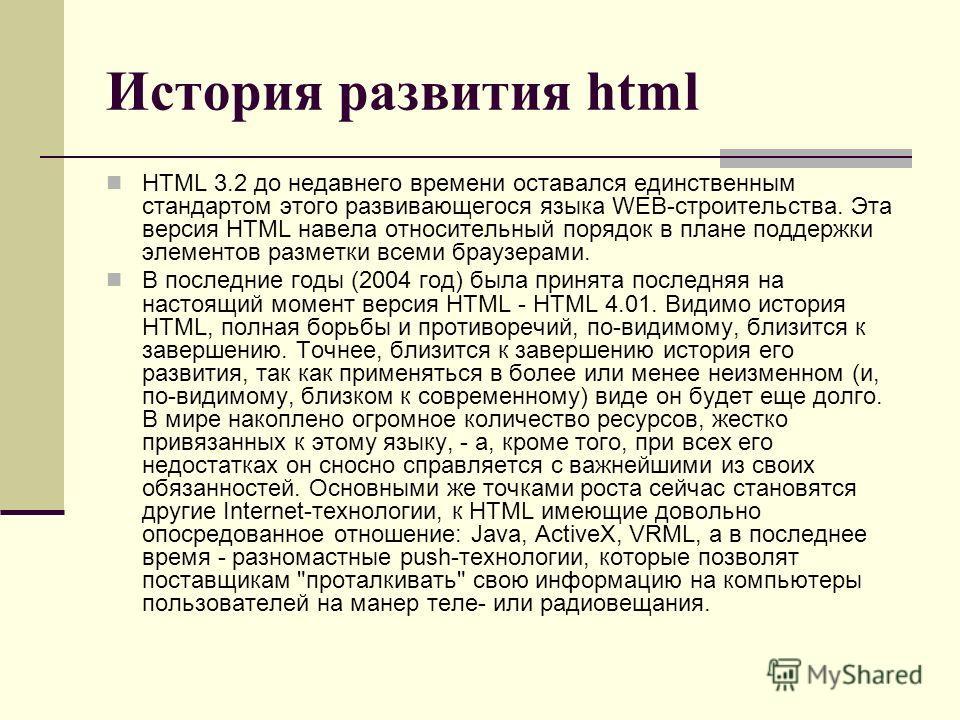 История развития html HTML 3.2 до недавнего времени оставался единственным стандартом этого развивающегося языка WEB-строительства. Эта версия HTML навела относительный порядок в плане поддержки элементов разметки всеми браузерами. В последние годы (