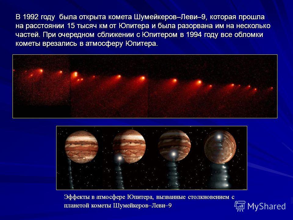 В 1992 году была открыта комета Шумейкеров–Леви–9, которая прошла на расстоянии 15 тысяч км от Юпитера и была разорвана им на несколько частей. При очередном сближении с Юпитером в 1994 году все обломки кометы врезались в атмосферу Юпитера. Эффекты в