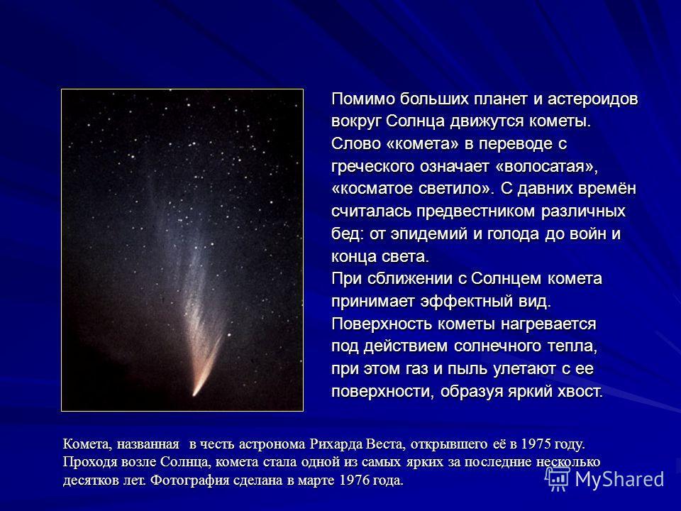 Помимо больших планет и астероидов вокруг Солнца движутся кометы. Слово «комета» в переводе с греческого означает «волосатая», «косматое светило». С давних времён считалась предвестником различных бед: от эпидемий и голода до войн и конца света. При