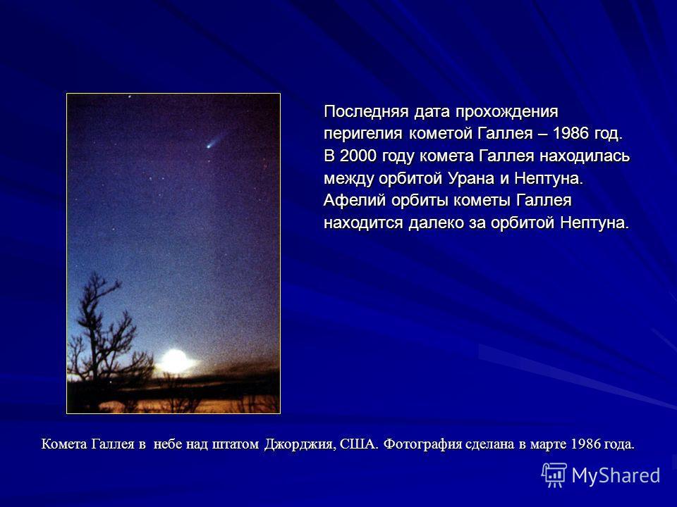 Последняя дата прохождения перигелия кометой Галлея – 1986 год. В 2000 году комета Галлея находилась между орбитой Урана и Нептуна. Афелий орбиты кометы Галлея находится далеко за орбитой Нептуна. Комета Галлея в небе над штатом Джорджия, США. Фотогр