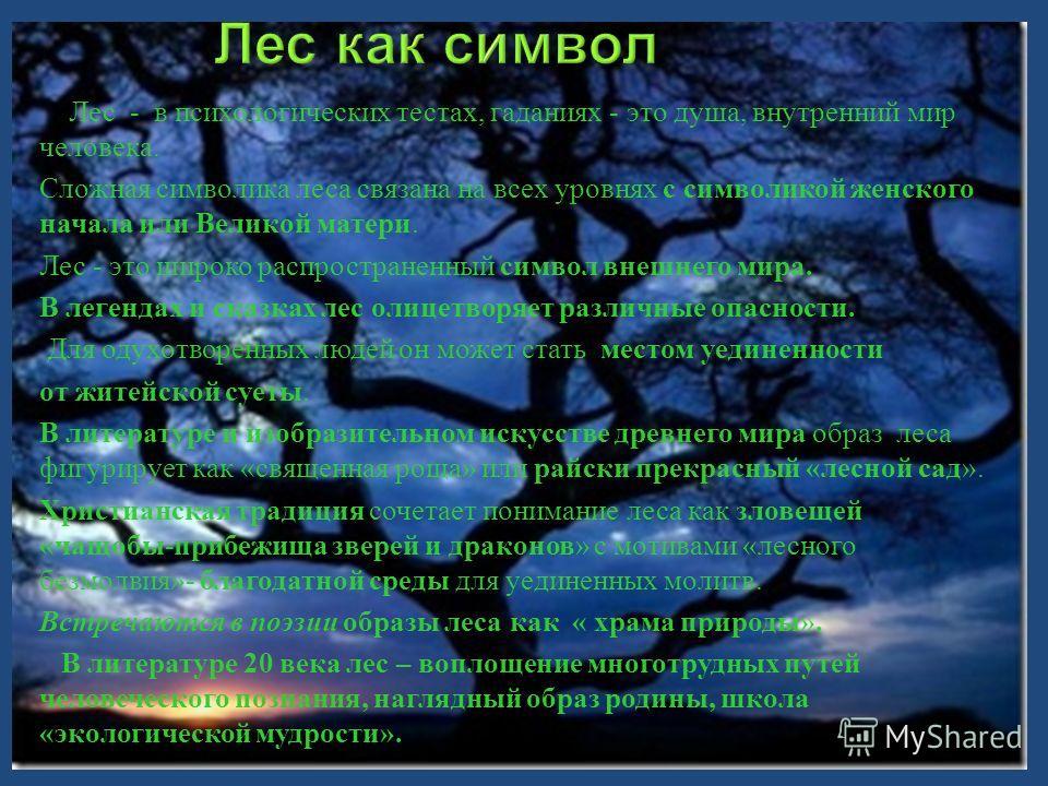 Лес - в психологических тестах, гаданиях - это душа, внутренний мир человека. Сложная символика леса связана на всех уровнях с символикой женского начала или Великой матери. Лес - это широко распространенный символ внешнего мира. В легендах и сказках