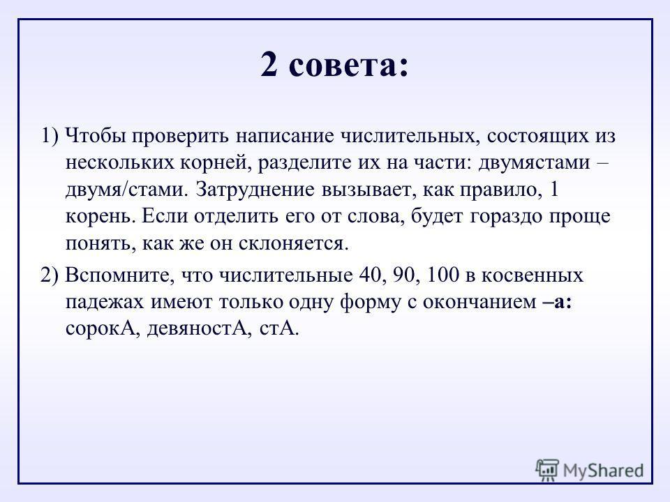 2 совета: 1) Чтобы проверить написание числительных, состоящих из нескольких корней, разделите их на части: двумястами – двумя/стами. Затруднение вызывает, как правило, 1 корень. Если отделить его от слова, будет гораздо проще понять, как же он склон