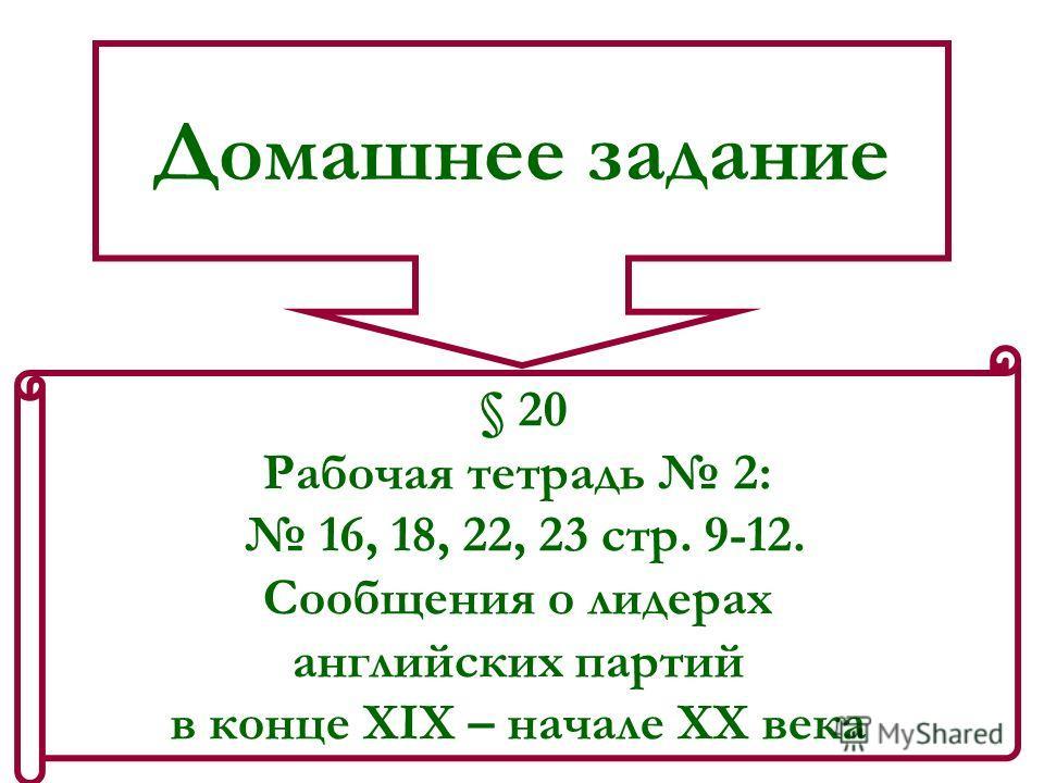 Домашнее задание § 20 Рабочая тетрадь 2: 16, 18, 22, 23 стр. 9-12. Сообщения о лидерах английских партий в конце XIX – начале ХХ века