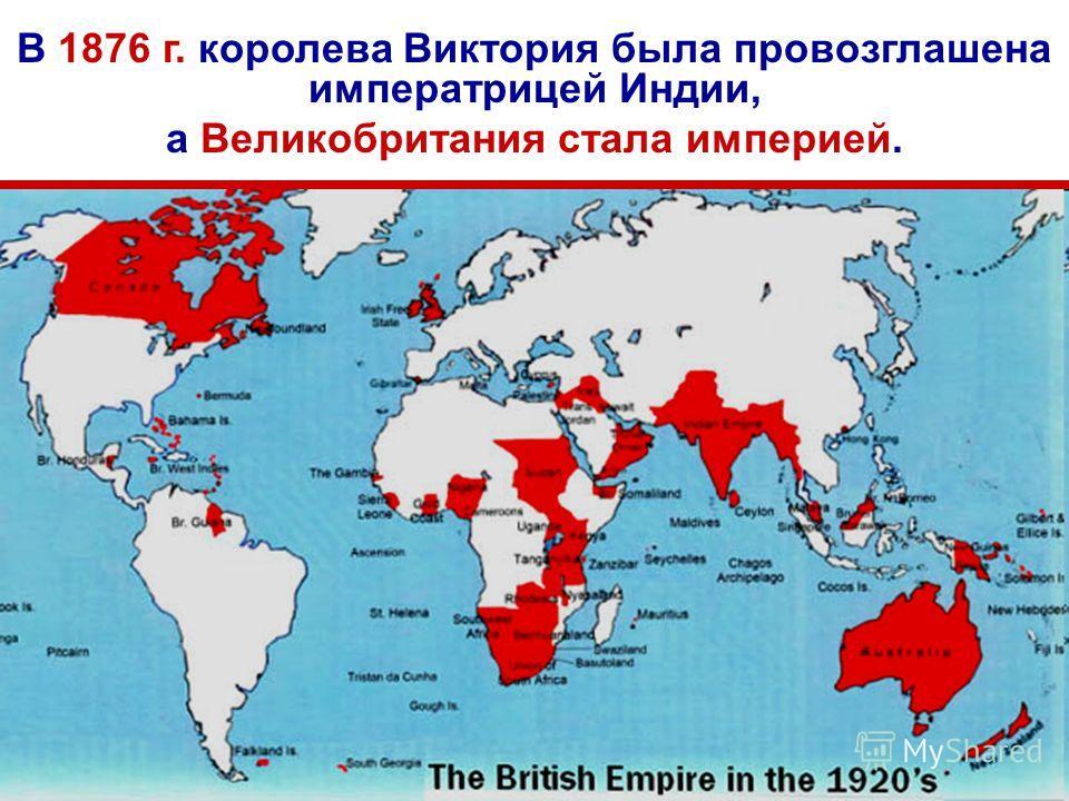 В 1876 г. королева Виктория была провозглашена императрицей Индии, а Великобритания стала империей.