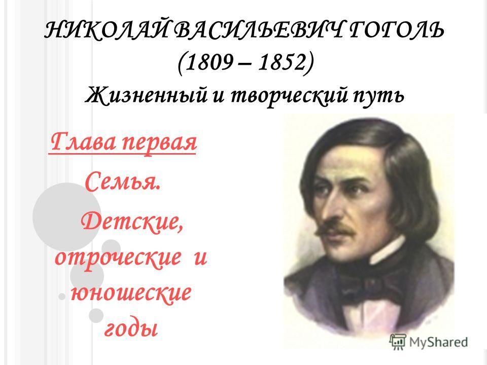 НИКОЛАЙ ВАСИЛЬЕВИЧ ГОГОЛЬ (1809 – 1852) Жизненный и творческий путь Глава первая Семья. Детские, отроческие и юношеские годы