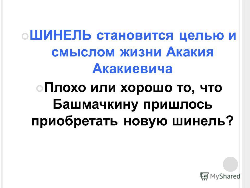 ШИНЕЛЬ становится целью и смыслом жизни Акакия Акакиевича Плохо или хорошо то, что Башмачкину пришлось приобретать новую шинель?