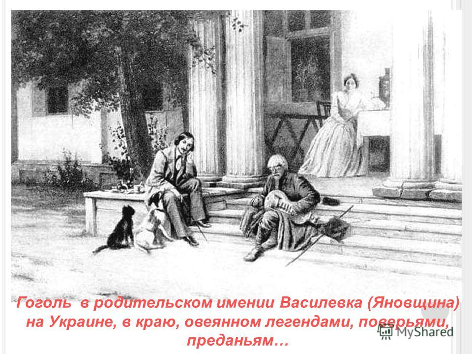 Гоголь в родительском имении Василевка (Яновщина) на Украине, в краю, овеянном легендами, поверьями, преданьям…