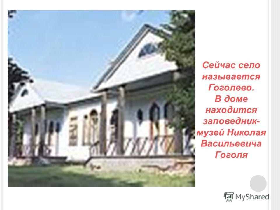 Сейчас село называется Гоголево. В доме находится заповедник- музей Николая Васильевича Гоголя
