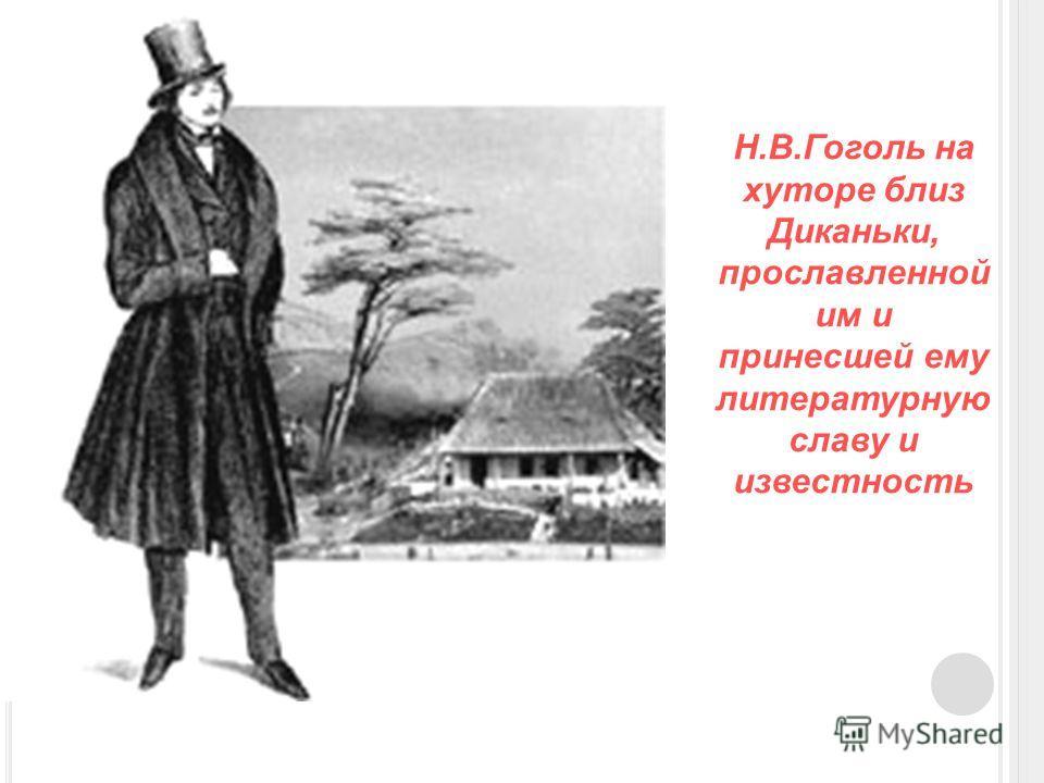 Н.В.Гоголь на хуторе близ Диканьки, прославленной им и принесшей ему литературную славу и известность