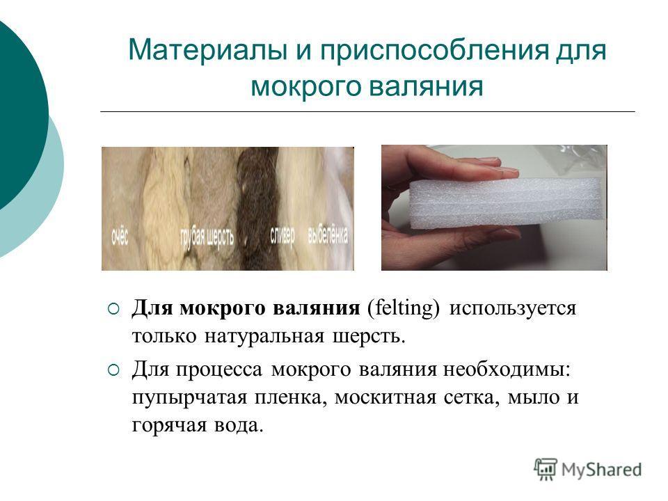 Материалы и приспособления для мокрого валяния Для мокрого валяния (felting) используется только натуральная шерсть. Для процесса мокрого валяния необходимы: пупырчатая пленка, москитная сетка, мыло и горячая вода.