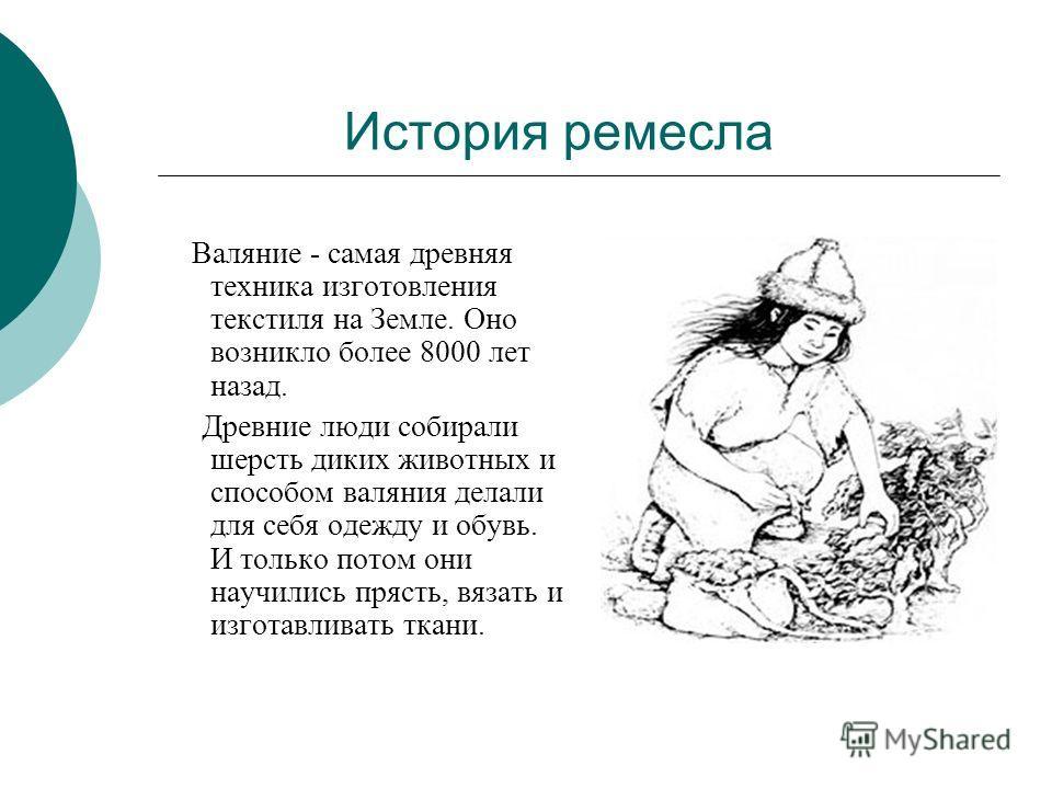 История ремесла Валяние - самая древняя техника изготовления текстиля на Земле. Оно возникло более 8000 лет назад. Древние люди собирали шерсть диких животных и способом валяния делали для себя одежду и обувь. И только потом они научились прясть, вяз