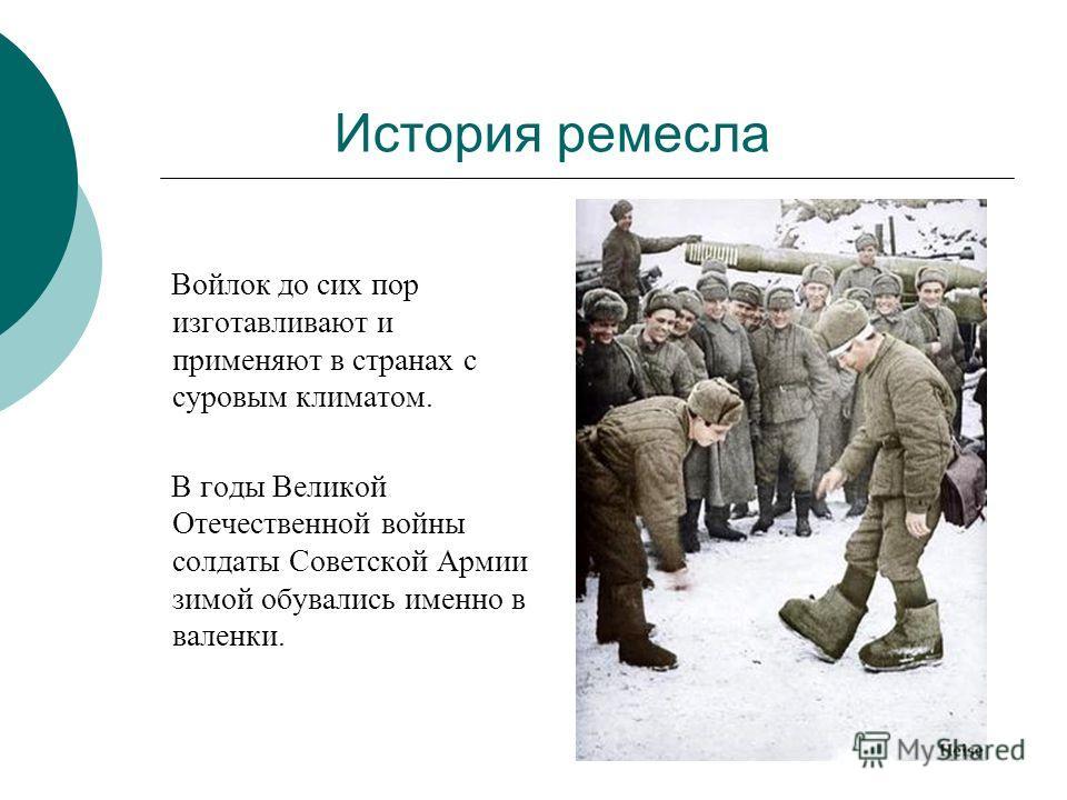 История ремесла Войлок до сих пор изготавливают и применяют в странах с суровым климатом. В годы Великой Отечественной войны солдаты Советской Армии зимой обувались именно в валенки.