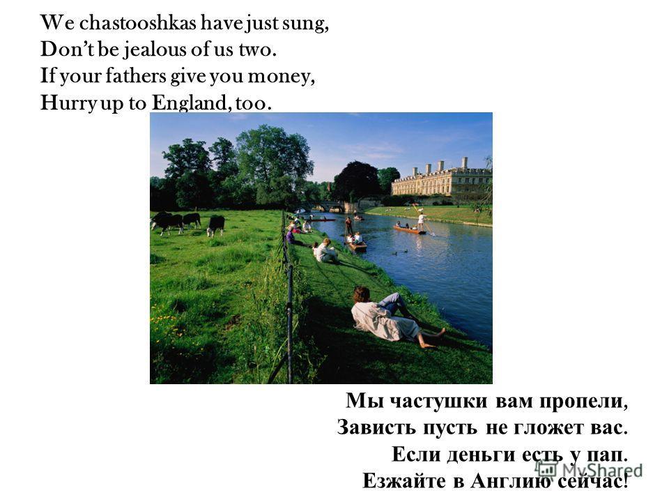 We chastooshkas have just sung, Dont be jealous of us two. If your fathers give you money, Hurry up to England, too. Мы частушки вам пропели, Зависть пусть не гложет вас. Если деньги есть у пап. Езжайте в Англию сейчас !