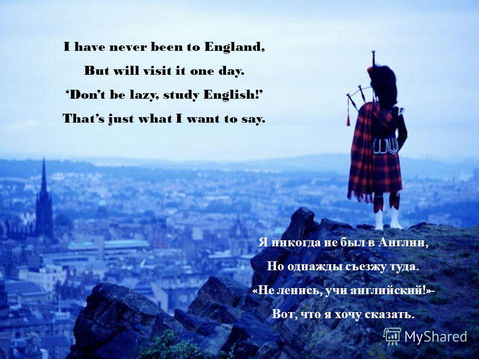 I have never been to England, But will visit it one day. Dont be lazy, study English! Thats just what I want to say. Я никогда не был в Англии, Но однажды съезжу туда. « Не ленись, учи английский !»- Вот, что я хочу сказать.