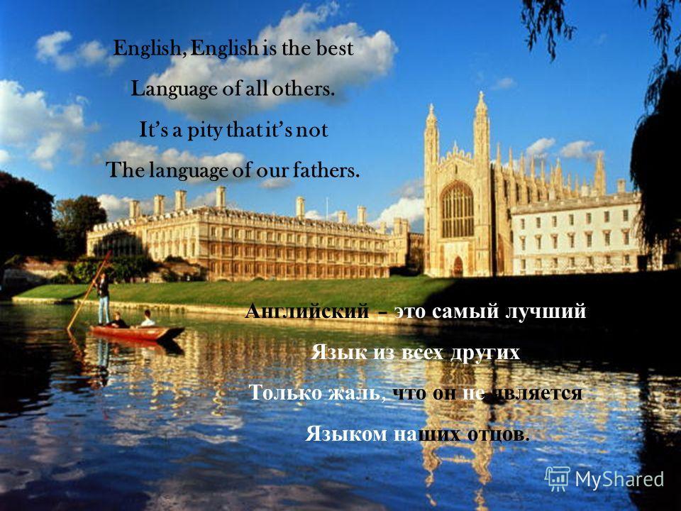 English, English is the best Language of all others. Its a pity that its not The language of our fathers. Английский – это самый лучший Язык из всех других Только жаль, что он не является Языком наших отцов.